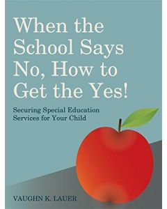 When the School Says No . . . How to Get the Yes!: Securing Special Education Services for Your Child